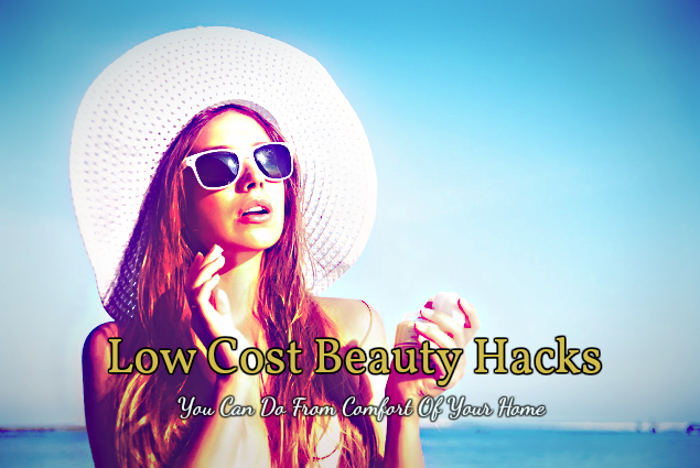 Top 7 Low Cost Beauty Hacks You Can Do From Comfort Of Your Home