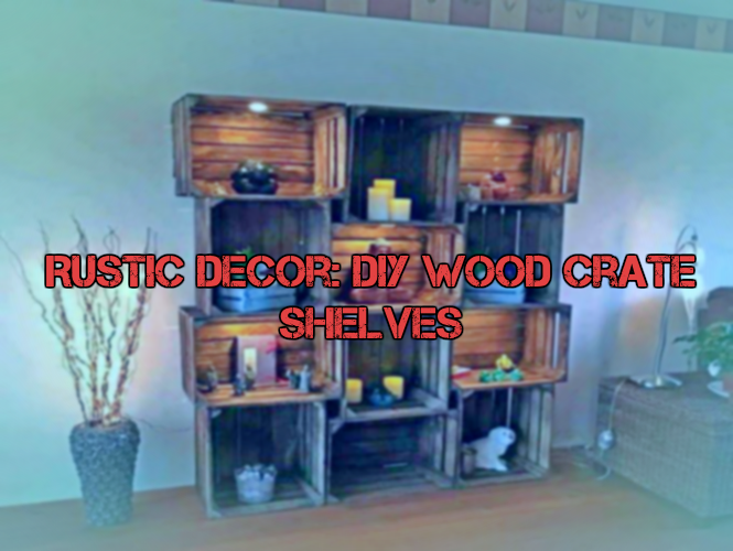 Rustic Decor: DIY Wood Crate Shelves